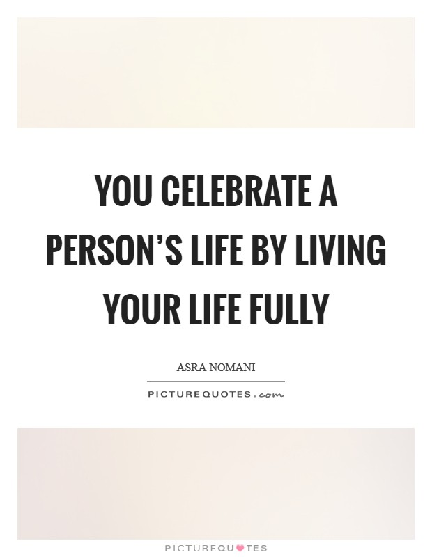 You Celebrate A Personu0027s Life By Living Your Life Fully Picture Quote #1