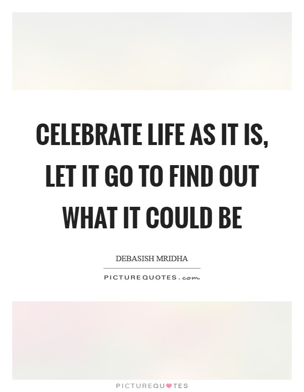 Celebrate life as it is, let it go to find out what it could be Picture Quote #1