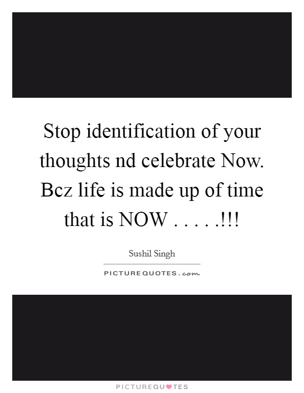 Stop identification of your thoughts nd celebrate Now. Bcz life is made up of time that is NOW . . . . .!!! Picture Quote #1