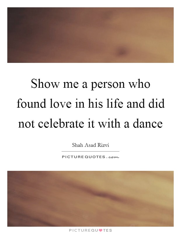 Show me a person who found love in his life and did not celebrate it with a dance Picture Quote #1