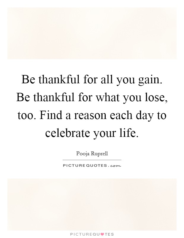Be thankful for all you gain. Be thankful for what you lose, too. Find a reason each day to celebrate your life Picture Quote #1