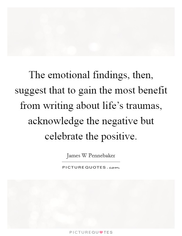 The emotional findings, then, suggest that to gain the most benefit from writing about life's traumas, acknowledge the negative but celebrate the positive Picture Quote #1