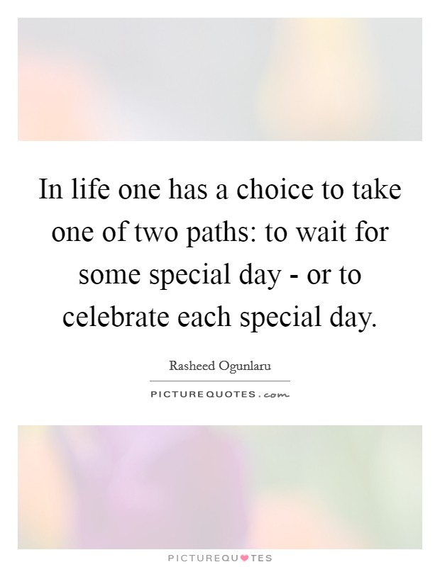 In life one has a choice to take one of two paths: to wait for some special day - or to celebrate each special day Picture Quote #1