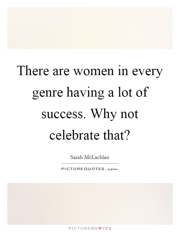 There are women in every genre having a lot of success. Why not celebrate that? Picture Quote #1