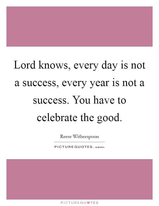 Lord knows, every day is not a success, every year is not a success. You have to celebrate the good Picture Quote #1