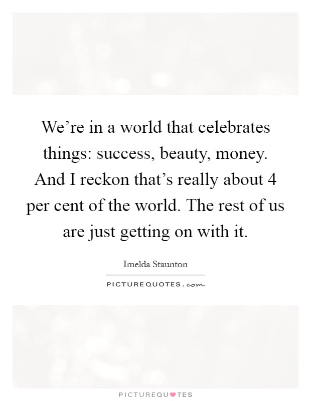 We're in a world that celebrates things: success, beauty, money. And I reckon that's really about 4 per cent of the world. The rest of us are just getting on with it Picture Quote #1