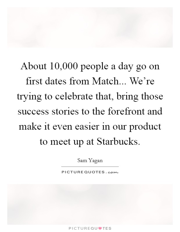 About 10,000 people a day go on first dates from Match... We're trying to celebrate that, bring those success stories to the forefront and make it even easier in our product to meet up at Starbucks Picture Quote #1