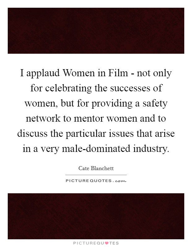 I applaud Women in Film - not only for celebrating the successes of women, but for providing a safety network to mentor women and to discuss the particular issues that arise in a very male-dominated industry Picture Quote #1