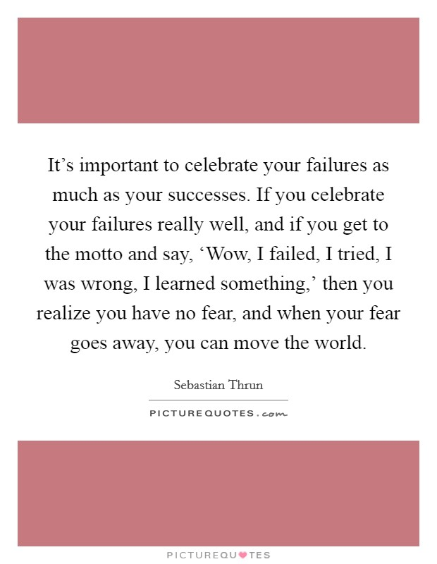 It's important to celebrate your failures as much as your successes. If you celebrate your failures really well, and if you get to the motto and say, 'Wow, I failed, I tried, I was wrong, I learned something,' then you realize you have no fear, and when your fear goes away, you can move the world Picture Quote #1