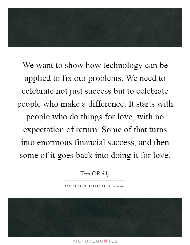 We want to show how technology can be applied to fix our problems. We need to celebrate not just success but to celebrate people who make a difference. It starts with people who do things for love, with no expectation of return. Some of that turns into enormous financial success, and then some of it goes back into doing it for love Picture Quote #1