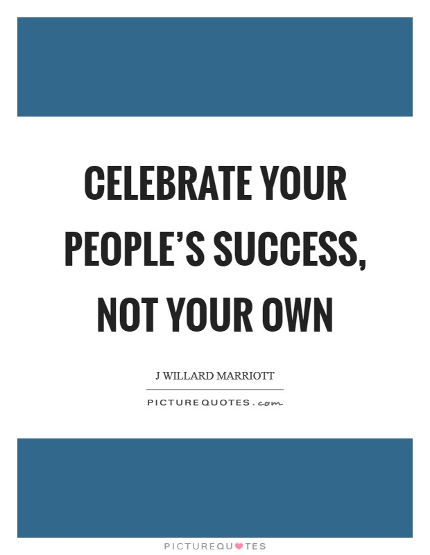 Celebrate your people's success, not your own Picture Quote #1