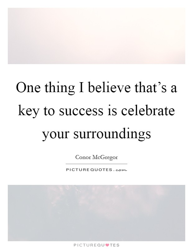 One thing I believe that's a key to success is celebrate your surroundings Picture Quote #1