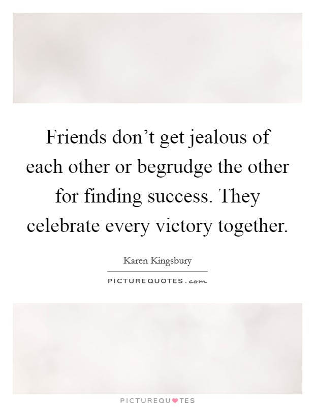 Friends don't get jealous of each other or begrudge the other for finding success. They celebrate every victory together Picture Quote #1