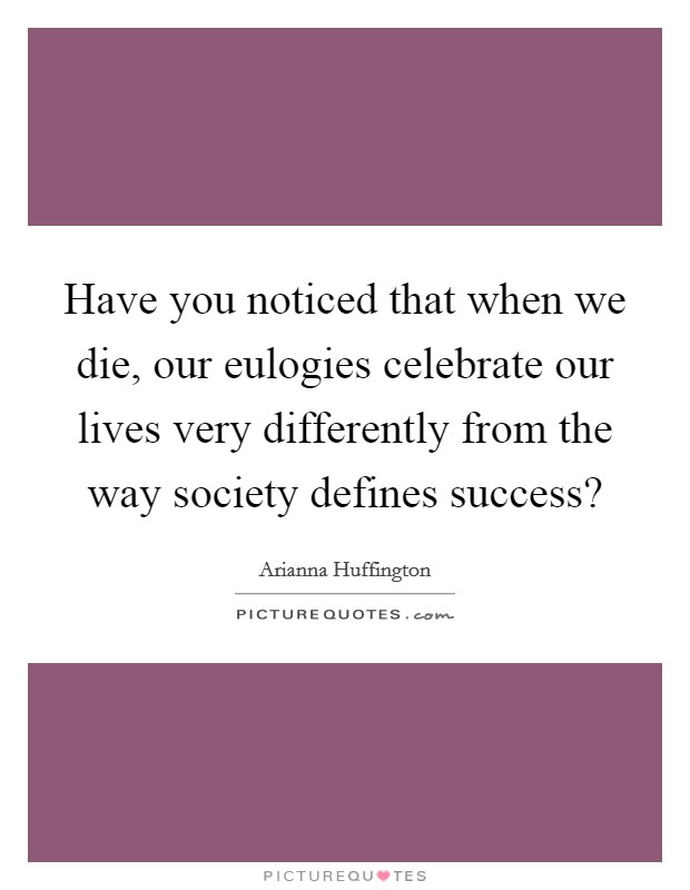 Have you noticed that when we die, our eulogies celebrate our lives very differently from the way society defines success? Picture Quote #1