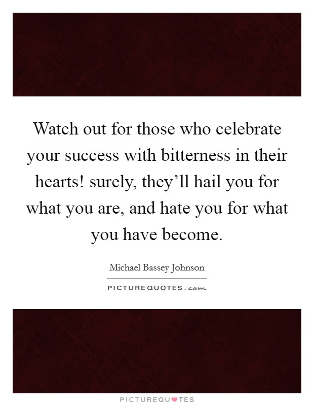 Watch out for those who celebrate your success with bitterness in their hearts! surely, they'll hail you for what you are, and hate you for what you have become Picture Quote #1
