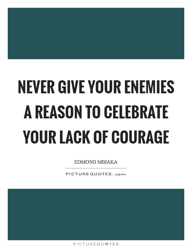 Never give your enemies a reason to celebrate your lack of courage Picture Quote #1