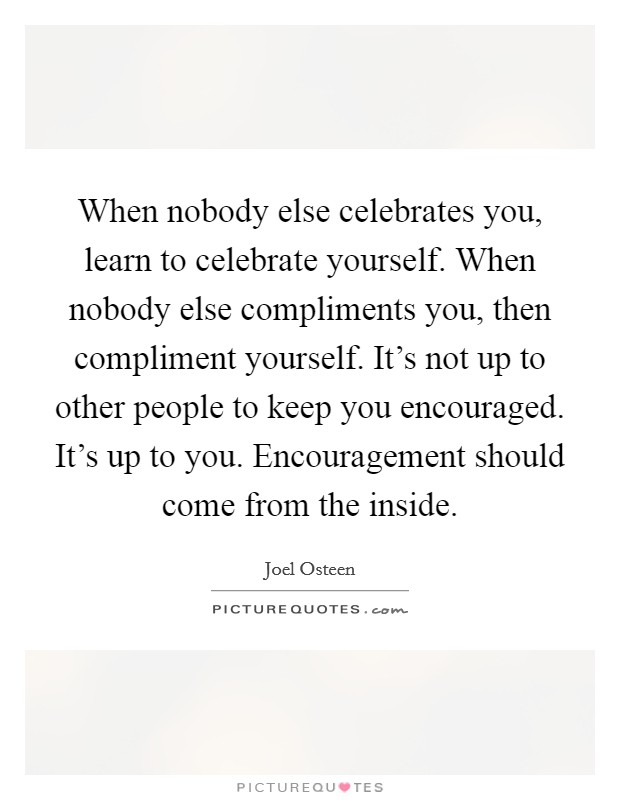 When nobody else celebrates you, learn to celebrate yourself. When nobody else compliments you, then compliment yourself. It's not up to other people to keep you encouraged. It's up to you. Encouragement should come from the inside Picture Quote #1