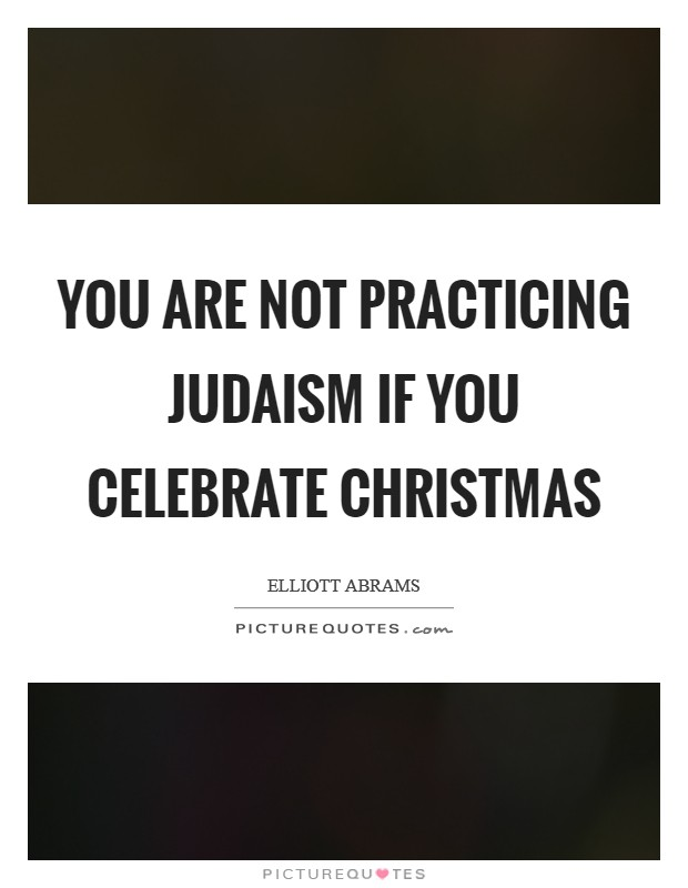 You are not practicing Judaism if you celebrate Christmas Picture Quote #1