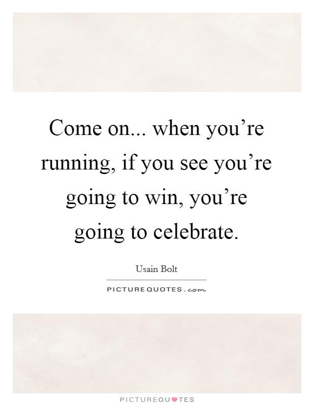 Come on... when you're running, if you see you're going to win, you're going to celebrate Picture Quote #1