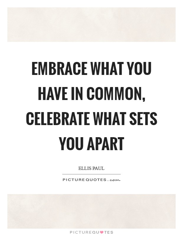 Embrace what you have in common, celebrate what sets you apart Picture Quote #1