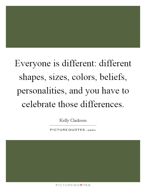 Everyone is different: different shapes, sizes, colors, beliefs, personalities, and you have to celebrate those differences Picture Quote #1