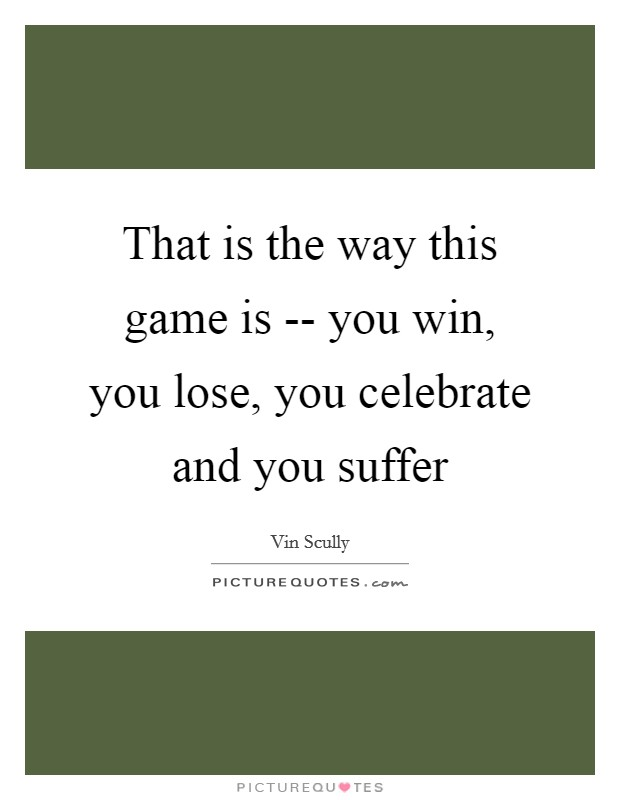 That is the way this game is -- you win, you lose, you celebrate and you suffer Picture Quote #1