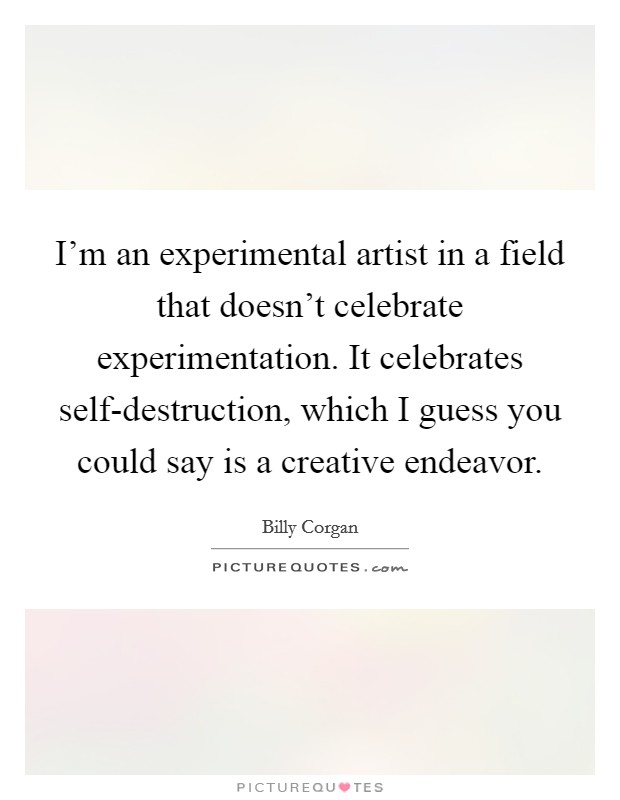 I'm an experimental artist in a field that doesn't celebrate experimentation. It celebrates self-destruction, which I guess you could say is a creative endeavor Picture Quote #1