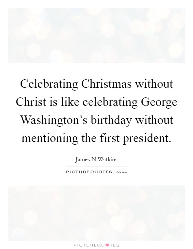 Celebrating Christmas without Christ is like celebrating George Washington's birthday without mentioning the first president Picture Quote #1