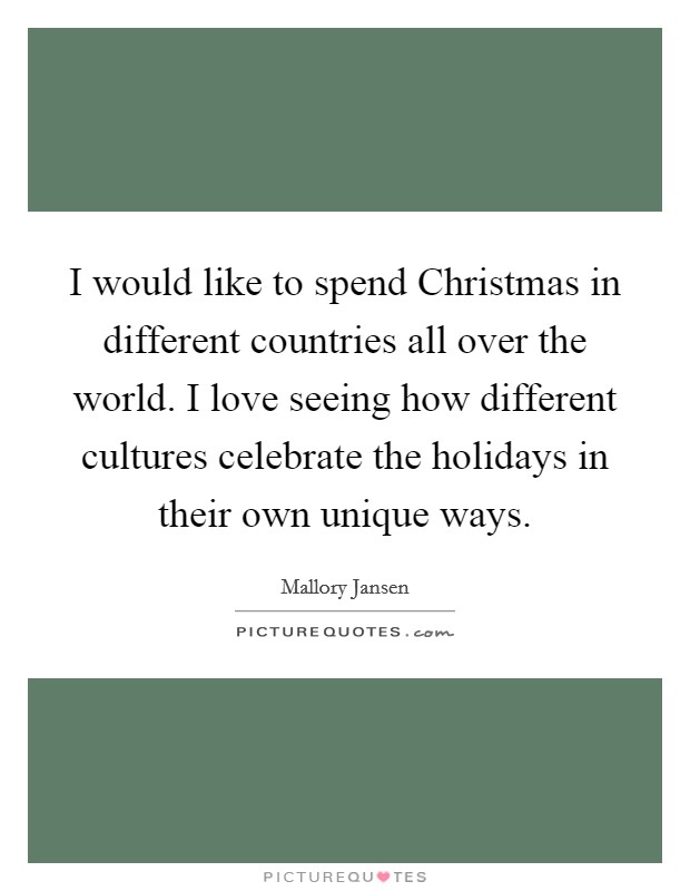 I would like to spend Christmas in different countries all over the world. I love seeing how different cultures celebrate the holidays in their own unique ways Picture Quote #1