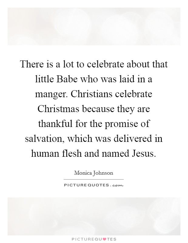 There is a lot to celebrate about that little Babe who was laid in a manger. Christians celebrate Christmas because they are thankful for the promise of salvation, which was delivered in human flesh and named Jesus Picture Quote #1