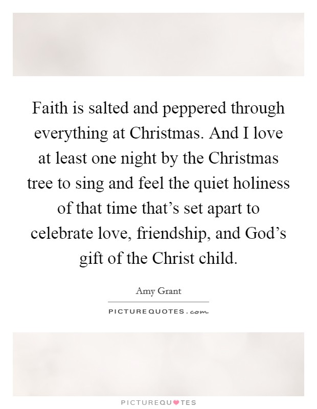 Faith is salted and peppered through everything at Christmas. And I love at least one night by the Christmas tree to sing and feel the quiet holiness of that time that's set apart to celebrate love, friendship, and God's gift of the Christ child Picture Quote #1
