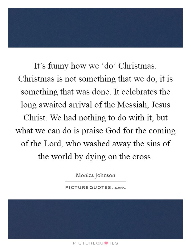 It's funny how we 'do' Christmas. Christmas is not something that we do, it is something that was done. It celebrates the long awaited arrival of the Messiah, Jesus Christ. We had nothing to do with it, but what we can do is praise God for the coming of the Lord, who washed away the sins of the world by dying on the cross Picture Quote #1