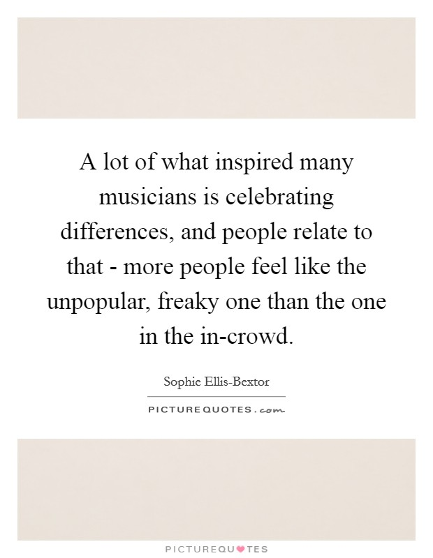A lot of what inspired many musicians is celebrating differences, and people relate to that - more people feel like the unpopular, freaky one than the one in the in-crowd Picture Quote #1
