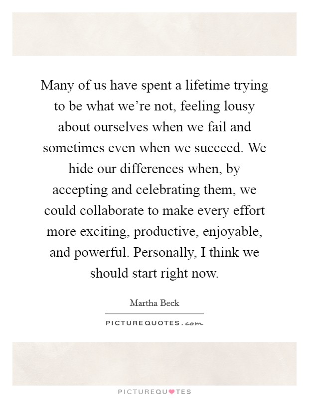 Many of us have spent a lifetime trying to be what we're not, feeling lousy about ourselves when we fail and sometimes even when we succeed. We hide our differences when, by accepting and celebrating them, we could collaborate to make every effort more exciting, productive, enjoyable, and powerful. Personally, I think we should start right now Picture Quote #1