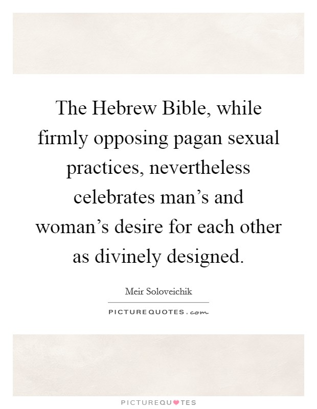 The Hebrew Bible, while firmly opposing pagan sexual practices, nevertheless celebrates man's and woman's desire for each other as divinely designed Picture Quote #1