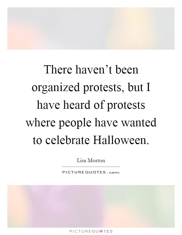 There haven't been organized protests, but I have heard of protests where people have wanted to celebrate Halloween Picture Quote #1