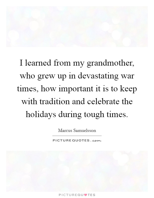 I learned from my grandmother, who grew up in devastating war times, how important it is to keep with tradition and celebrate the holidays during tough times Picture Quote #1