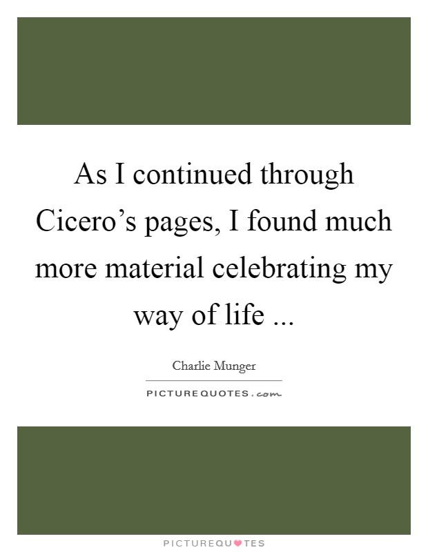 As I continued through Cicero's pages, I found much more material celebrating my way of life  Picture Quote #1