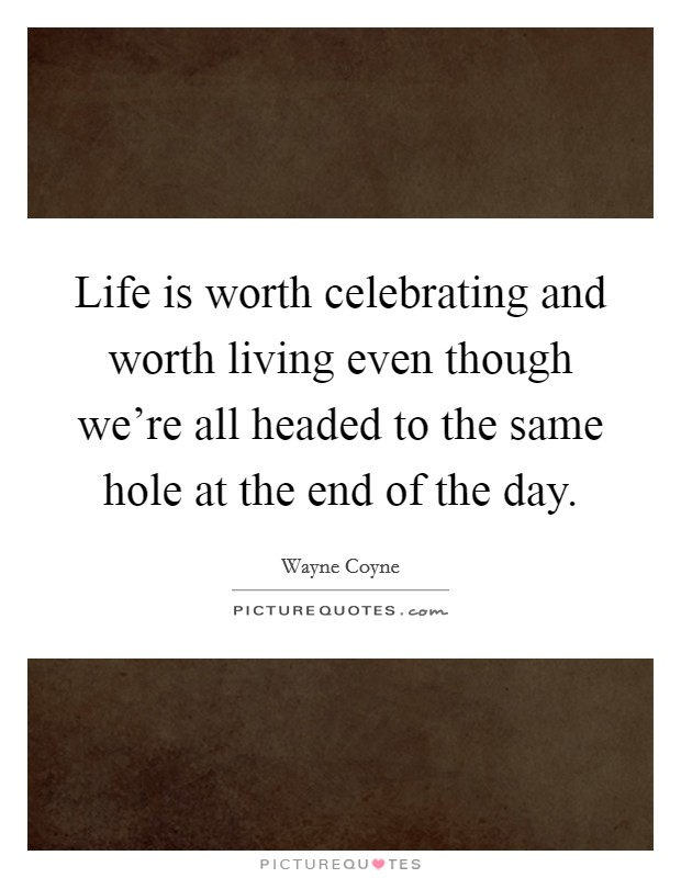 Life is worth celebrating and worth living even though we're all headed to the same hole at the end of the day Picture Quote #1