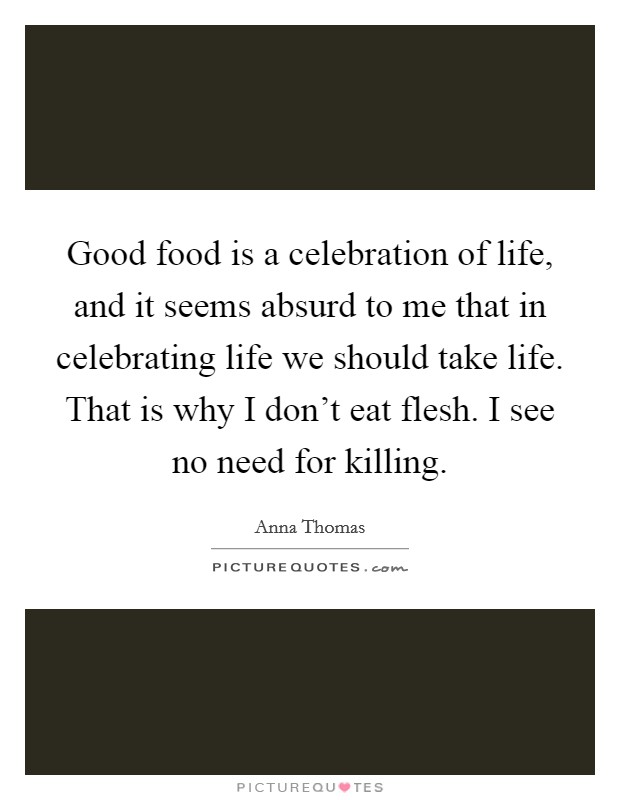 Good food is a celebration of life, and it seems absurd to me that in celebrating life we should take life. That is why I don't eat flesh. I see no need for killing Picture Quote #1