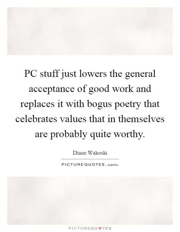 PC stuff just lowers the general acceptance of good work and replaces it with bogus poetry that celebrates values that in themselves are probably quite worthy Picture Quote #1