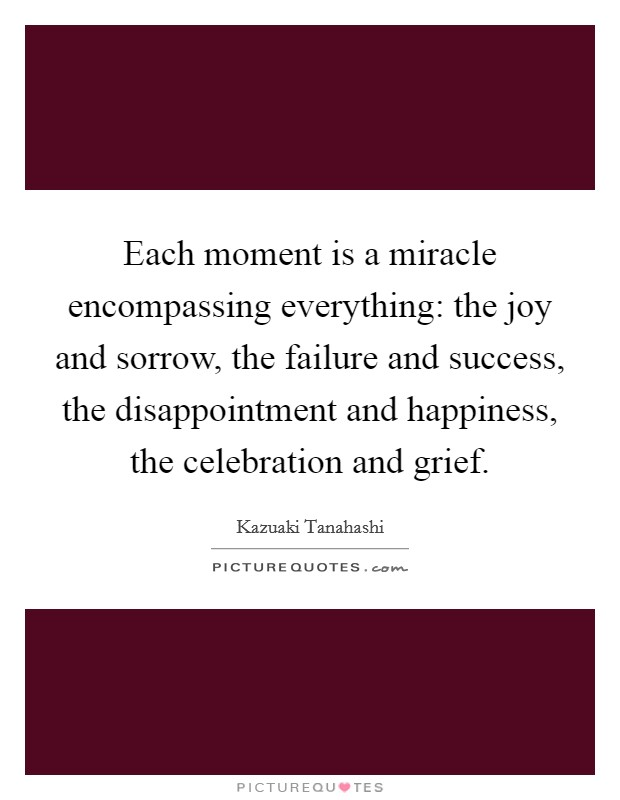 Each moment is a miracle encompassing everything: the joy and sorrow, the failure and success, the disappointment and happiness, the celebration and grief Picture Quote #1