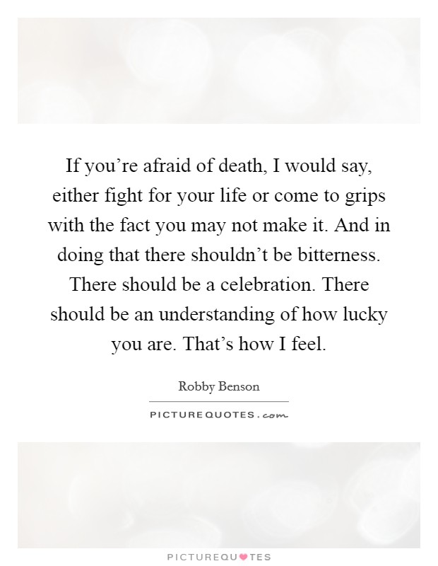If you're afraid of death, I would say, either fight for your life or come to grips with the fact you may not make it. And in doing that there shouldn't be bitterness. There should be a celebration. There should be an understanding of how lucky you are. That's how I feel Picture Quote #1