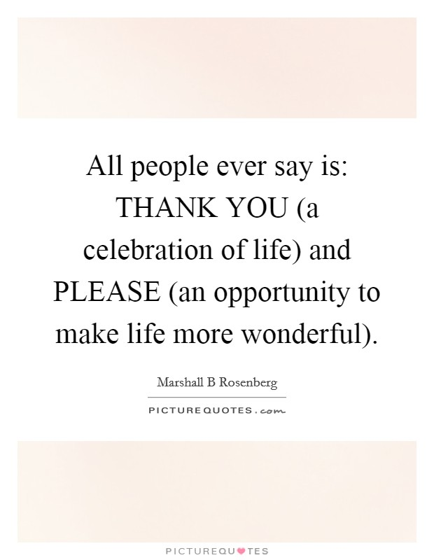 All people ever say is: THANK YOU (a celebration of life) and PLEASE (an opportunity to make life more wonderful) Picture Quote #1