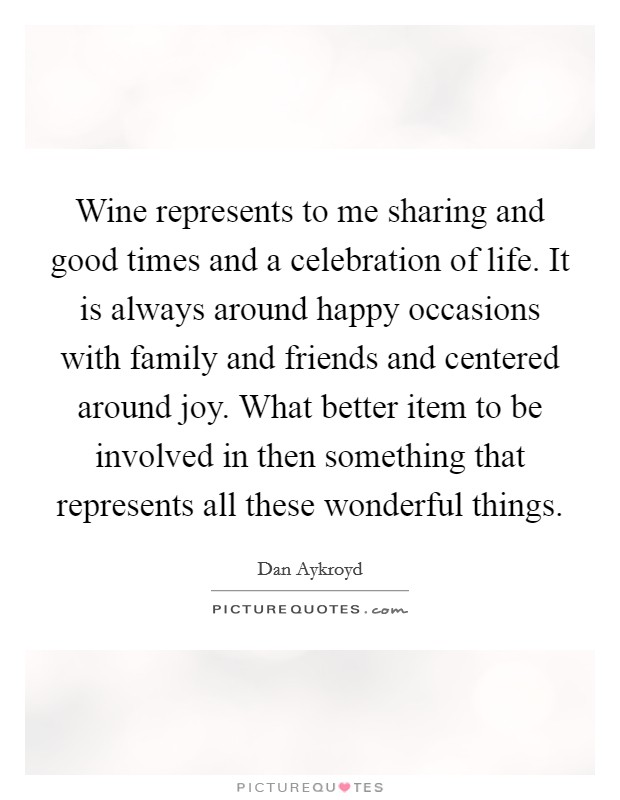 Wine represents to me sharing and good times and a celebration of life. It is always around happy occasions with family and friends and centered around joy. What better item to be involved in then something that represents all these wonderful things Picture Quote #1