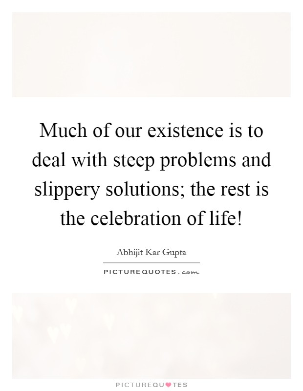 Much of our existence is to deal with steep problems and slippery solutions; the rest is the celebration of life! Picture Quote #1