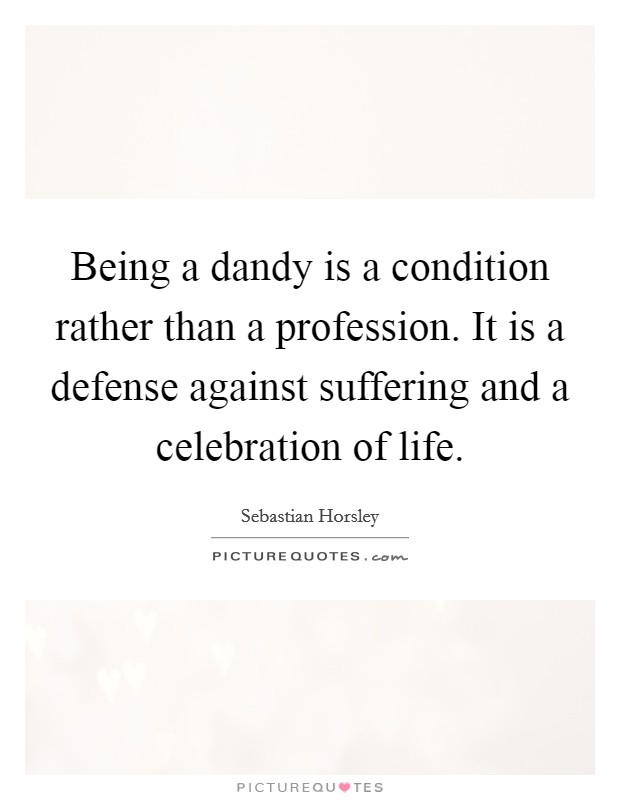 Being a dandy is a condition rather than a profession. It is a defense against suffering and a celebration of life Picture Quote #1