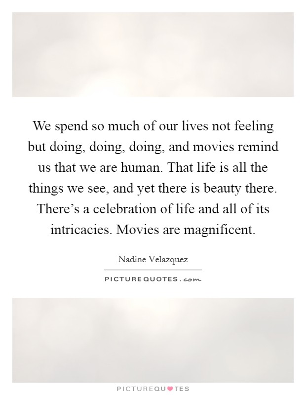 We spend so much of our lives not feeling but doing, doing, doing, and movies remind us that we are human. That life is all the things we see, and yet there is beauty there. There's a celebration of life and all of its intricacies. Movies are magnificent Picture Quote #1