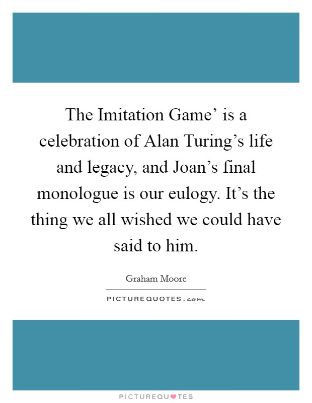 The Imitation Game' is a celebration of Alan Turing's life and legacy, and Joan's final monologue is our eulogy. It's the thing we all wished we could have said to him Picture Quote #1