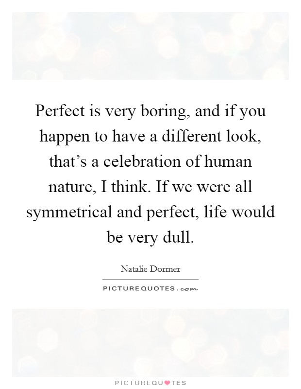 Perfect is very boring, and if you happen to have a different look, that's a celebration of human nature, I think. If we were all symmetrical and perfect, life would be very dull Picture Quote #1